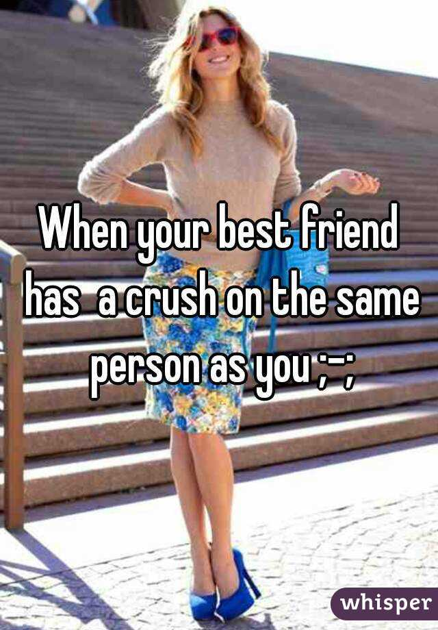 when you and your best friend have the same crush