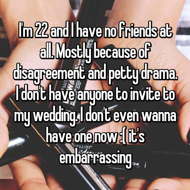 I'm 22 and I have no friends at all. Mostly because of disagreement and petty drama. I don't have anyone to invite to my wedding. I don't even wanna have one now :( it's embarrassing