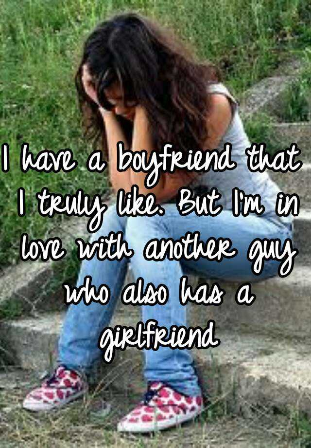 I have a boyfriend that I truly like  But I'm in love with another