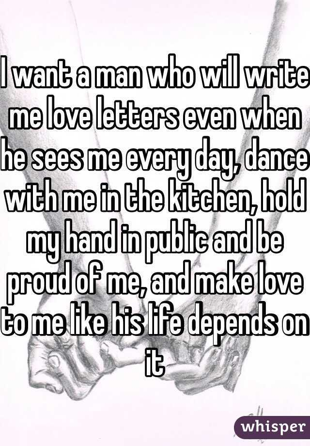 I want a man who will write me love letters even when he sees me every