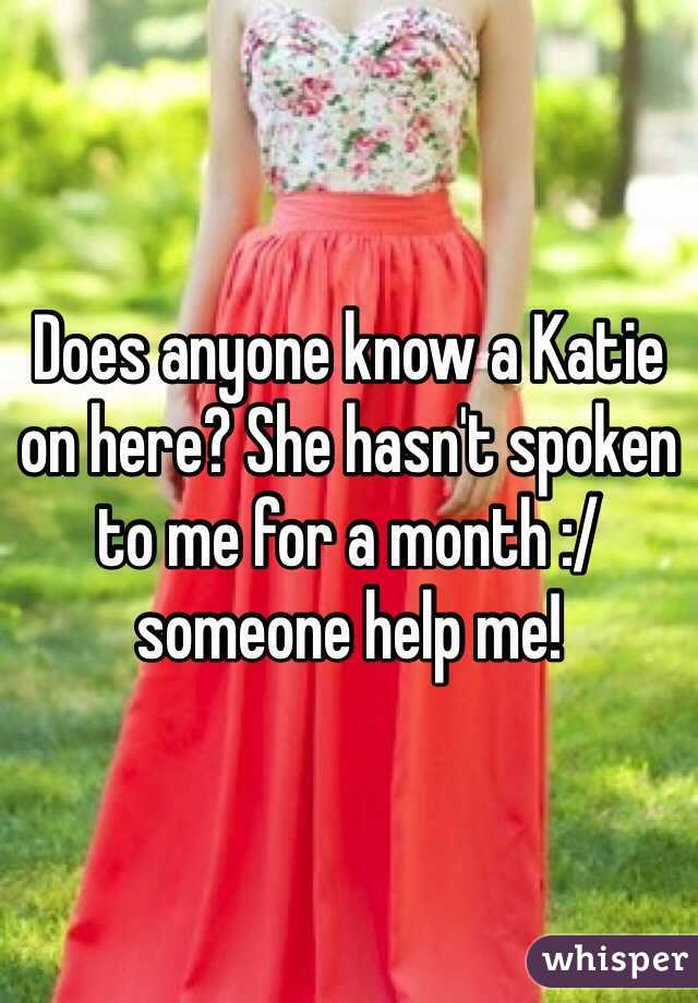 Does anyone know a Katie on here? She hasn't spoken to me for a month :/ someone help me!