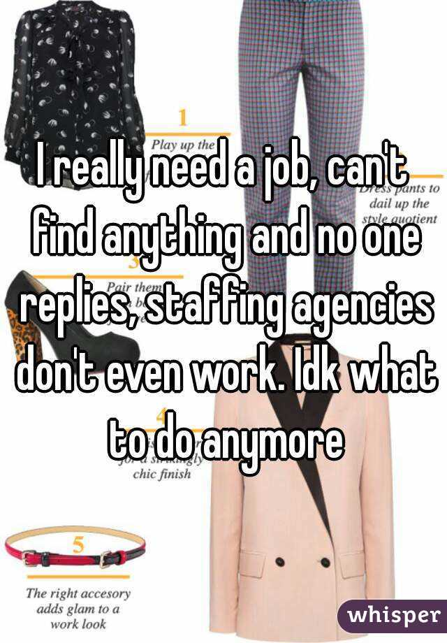 I really need a job, can't find anything and no one replies, staffing agencies don't even work. Idk what to do anymore