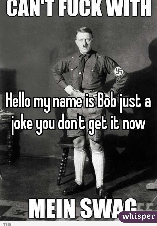 Hello my name is Bob just a joke you don't get it now