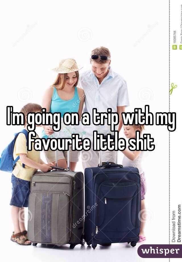 I'm going on a trip with my favourite little shit
