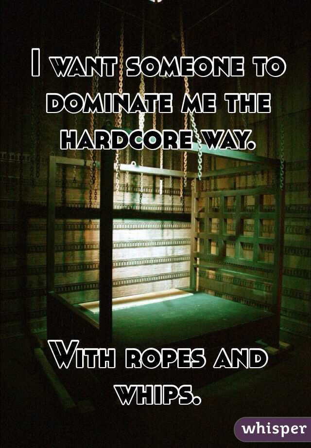 I want someone to dominate me the hardcore way.      With ropes and whips.