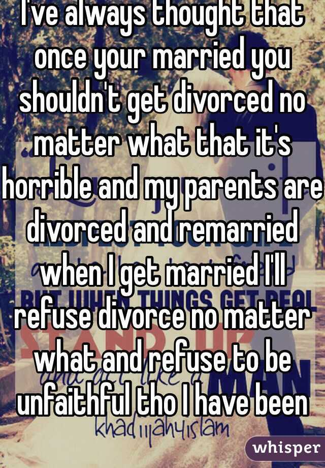 I've always thought that once your married you shouldn't get divorced no matter what that it's horrible and my parents are divorced and remarried when I get married I'll refuse divorce no matter what and refuse to be unfaithful tho I have been