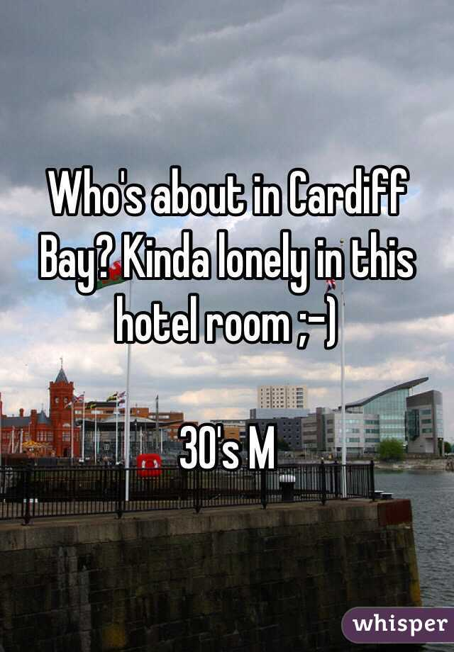 Who's about in Cardiff Bay? Kinda lonely in this hotel room ;-)  30's M