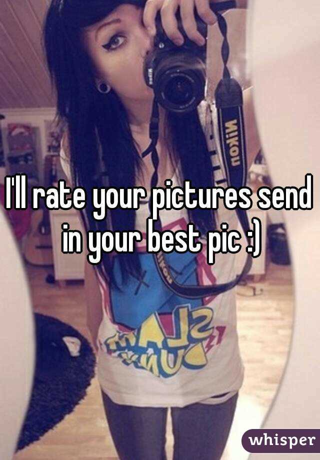 I'll rate your pictures send in your best pic :)