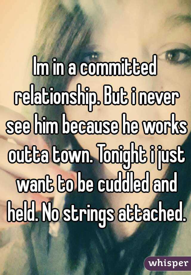 Im in a committed relationship. But i never see him because he works outta town. Tonight i just want to be cuddled and held. No strings attached.