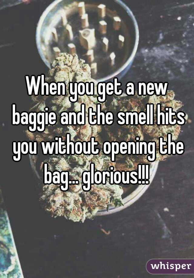 When you get a new baggie and the smell hits you without opening the bag... glorious!!!