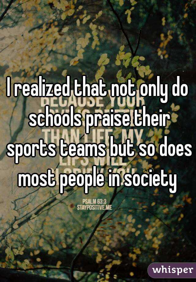 I realized that not only do schools praise their sports teams but so does most people in society
