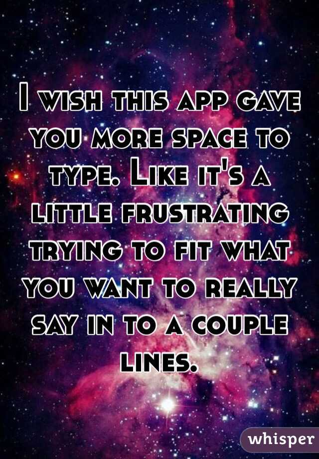 I wish this app gave you more space to type. Like it's a little frustrating trying to fit what you want to really say in to a couple lines.