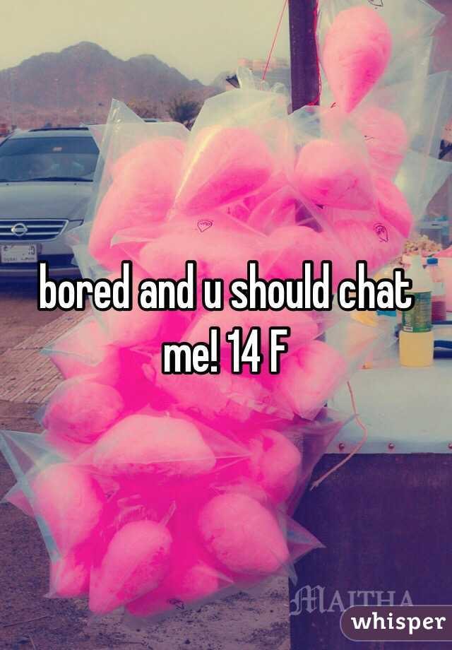 bored and u should chat me! 14 F