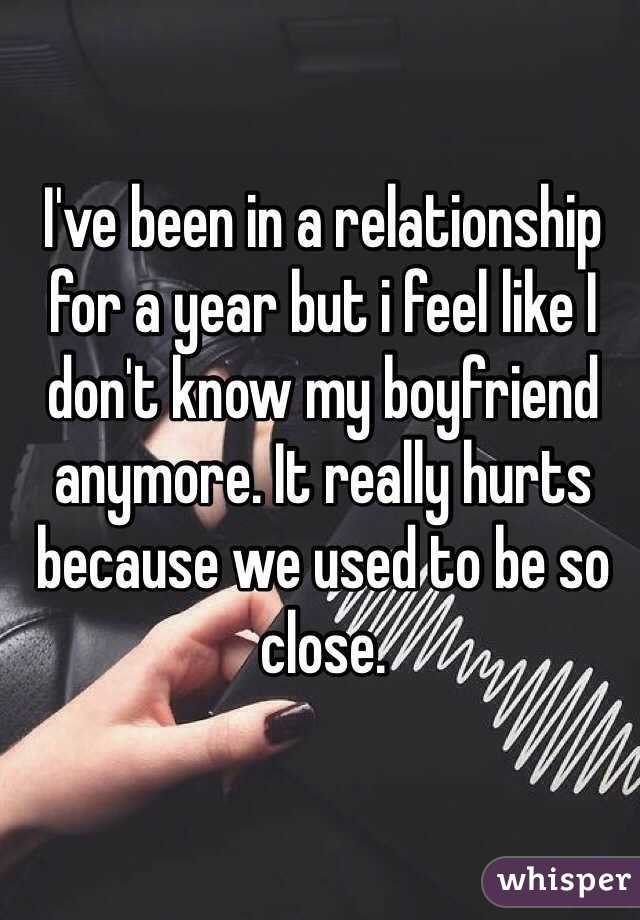 I've been in a relationship  for a year but i feel like I don't know my boyfriend anymore. It really hurts because we used to be so close.