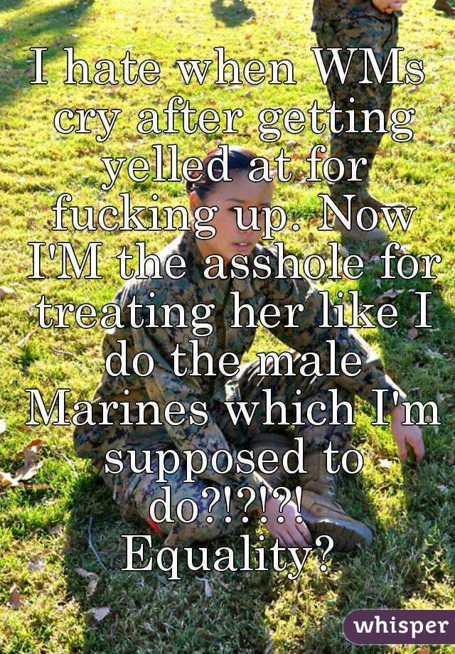 I hate when WMs cry after getting yelled at for fucking up. Now I'M the asshole for treating her like I do the male Marines which I'm supposed to do?!?!?!  Equality?