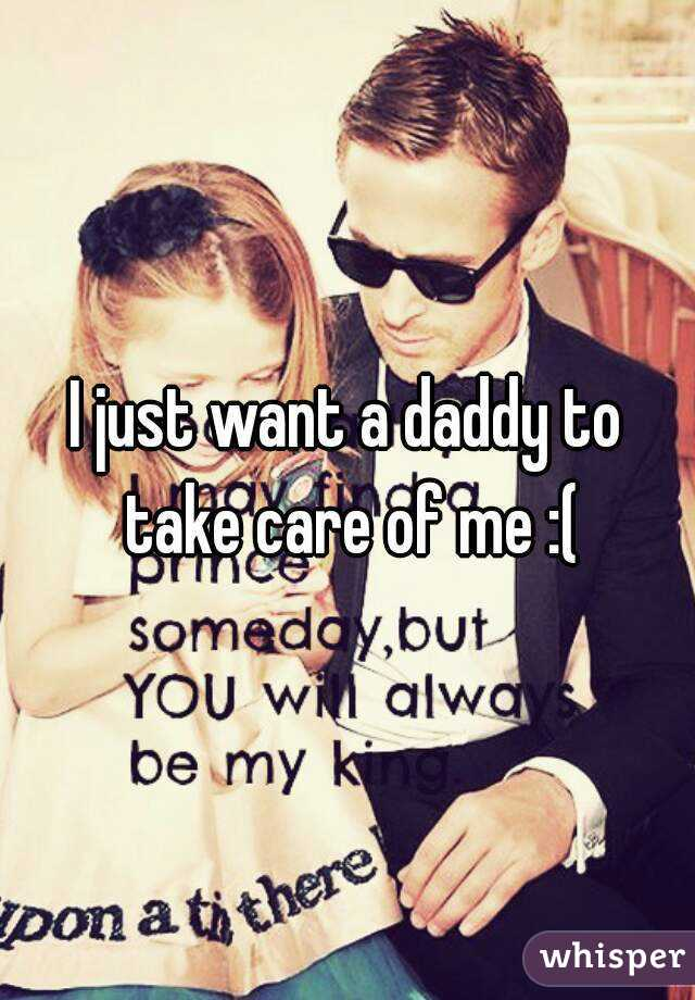 I just want a daddy to take care of me :(