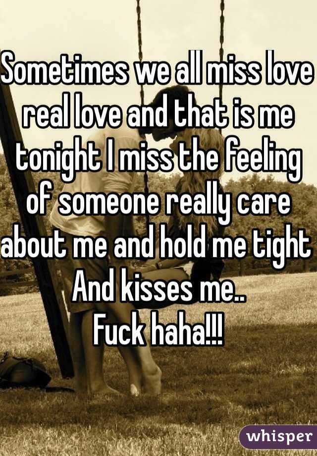 Sometimes we all miss love real love and that is me tonight I miss the feeling of someone really care about me and hold me tight  And kisses me..  Fuck haha!!!