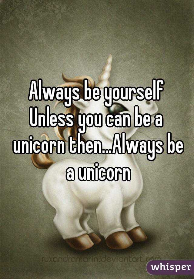 Always be yourself Unless you can be a unicorn then...Always be a unicorn