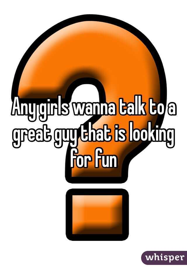 Any girls wanna talk to a great guy that is looking for fun