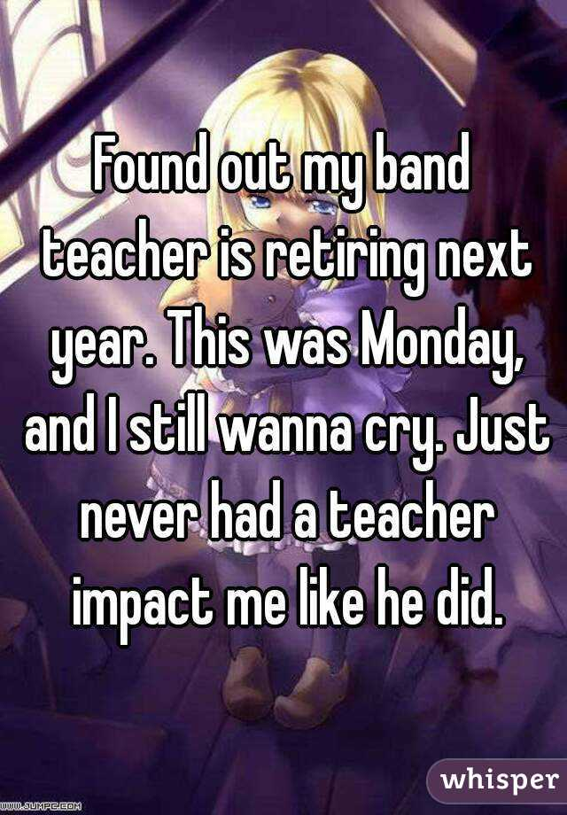 Found out my band teacher is retiring next year. This was Monday, and I still wanna cry. Just never had a teacher impact me like he did.
