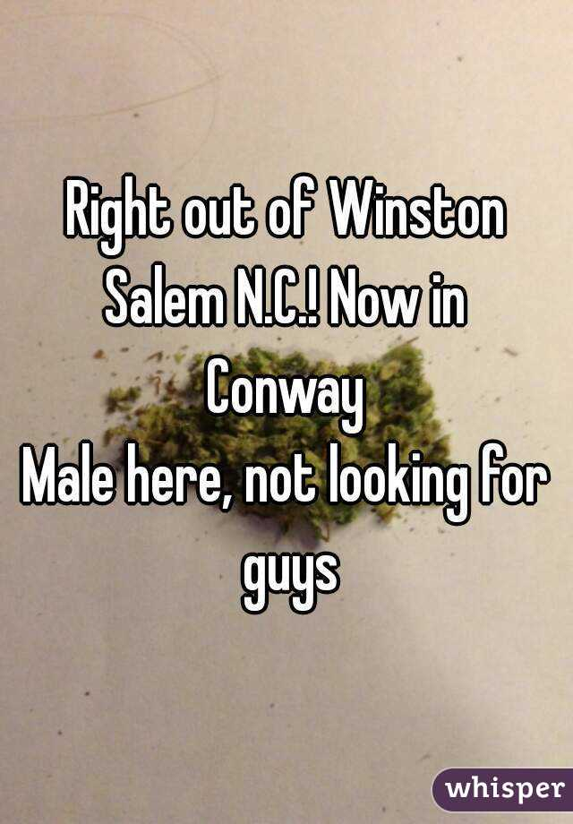 Right out of Winston Salem N.C.! Now in  Conway Male here, not looking for guys