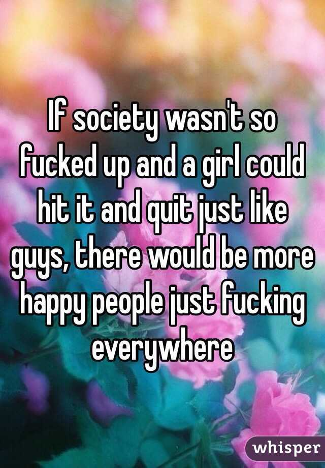 If society wasn't so fucked up and a girl could hit it and quit just like guys, there would be more happy people just fucking everywhere