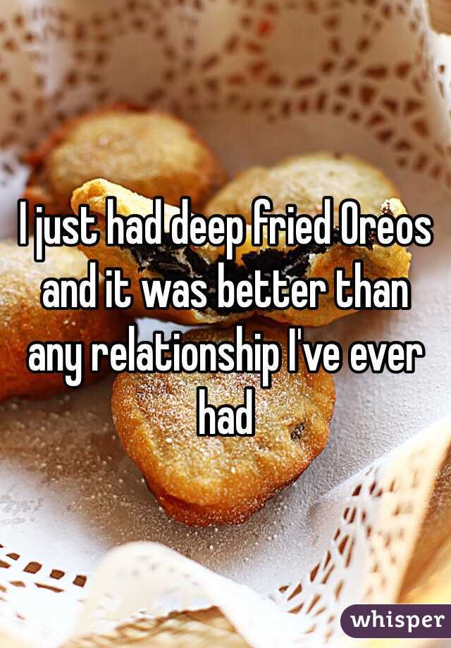 I just had deep fried Oreos and it was better than any relationship I've ever had