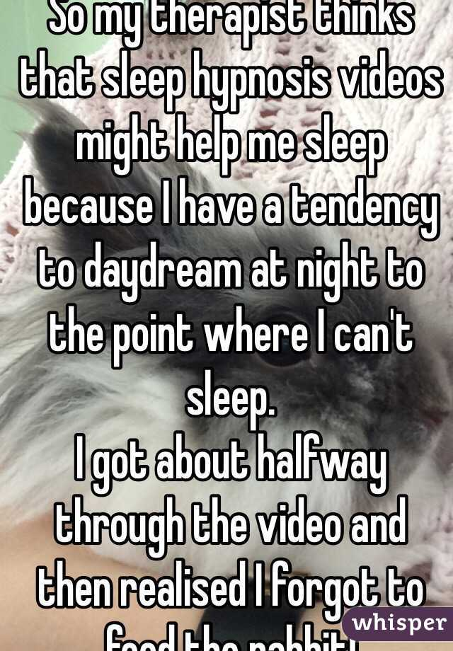So my therapist thinks that sleep hypnosis videos might help me sleep because I have a tendency to daydream at night to the point where I can't sleep. I got about halfway through the video and then realised I forgot to feed the rabbit!