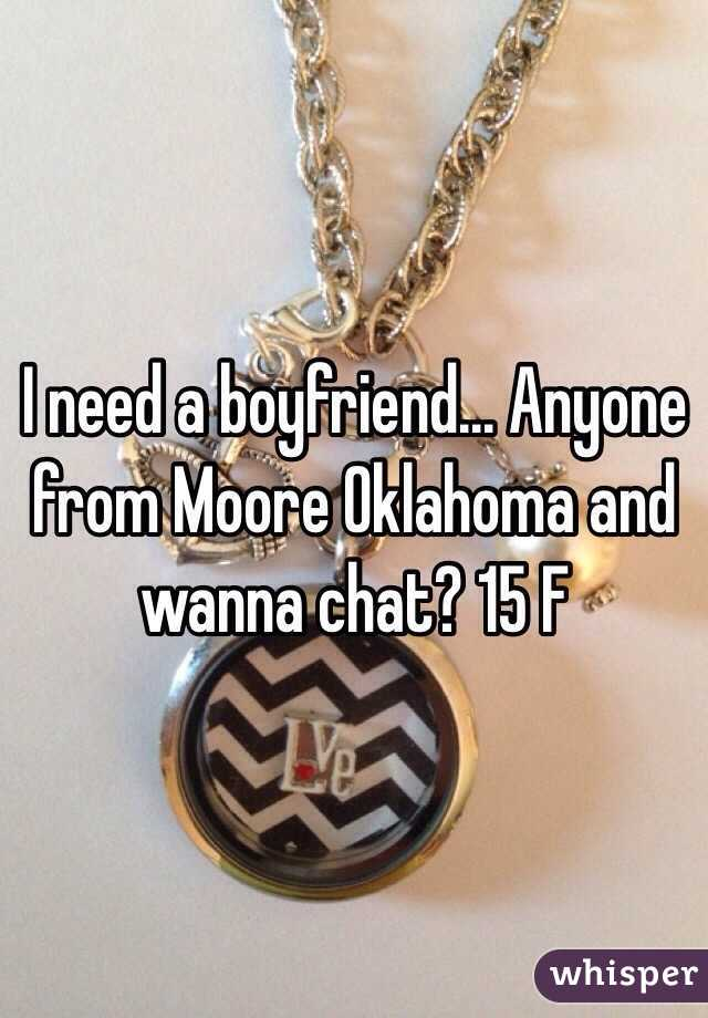 I need a boyfriend... Anyone from Moore Oklahoma and wanna chat? 15 F