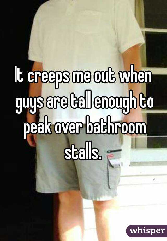 It creeps me out when guys are tall enough to peak over bathroom stalls.