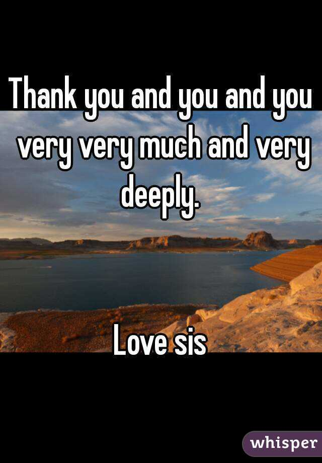 Thank you and you and you very very much and very deeply.    Love sis