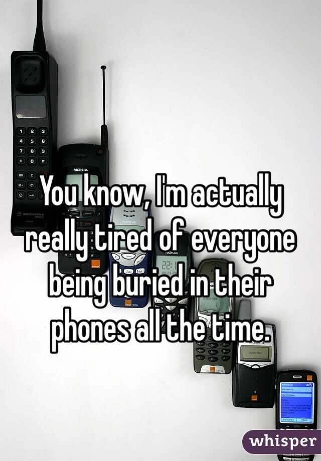 You know, I'm actually really tired of everyone being buried in their phones all the time.