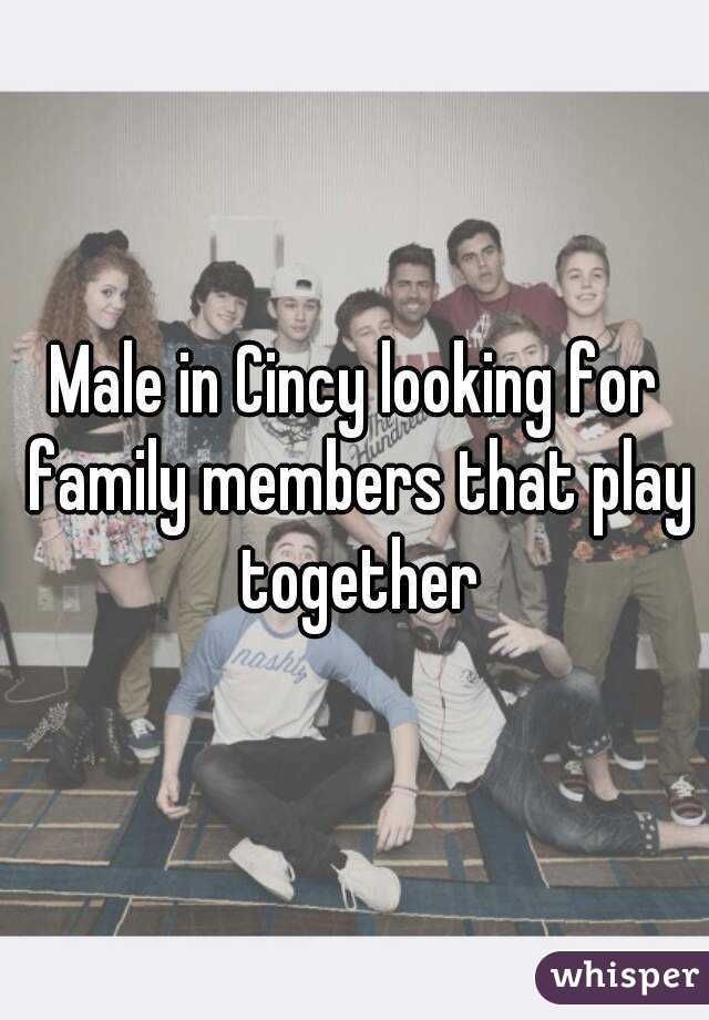 Male in Cincy looking for family members that play together