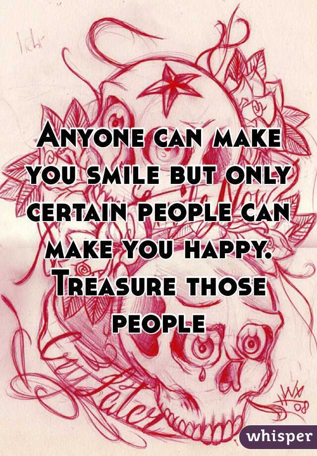 Anyone can make you smile but only certain people can make you happy. Treasure those people