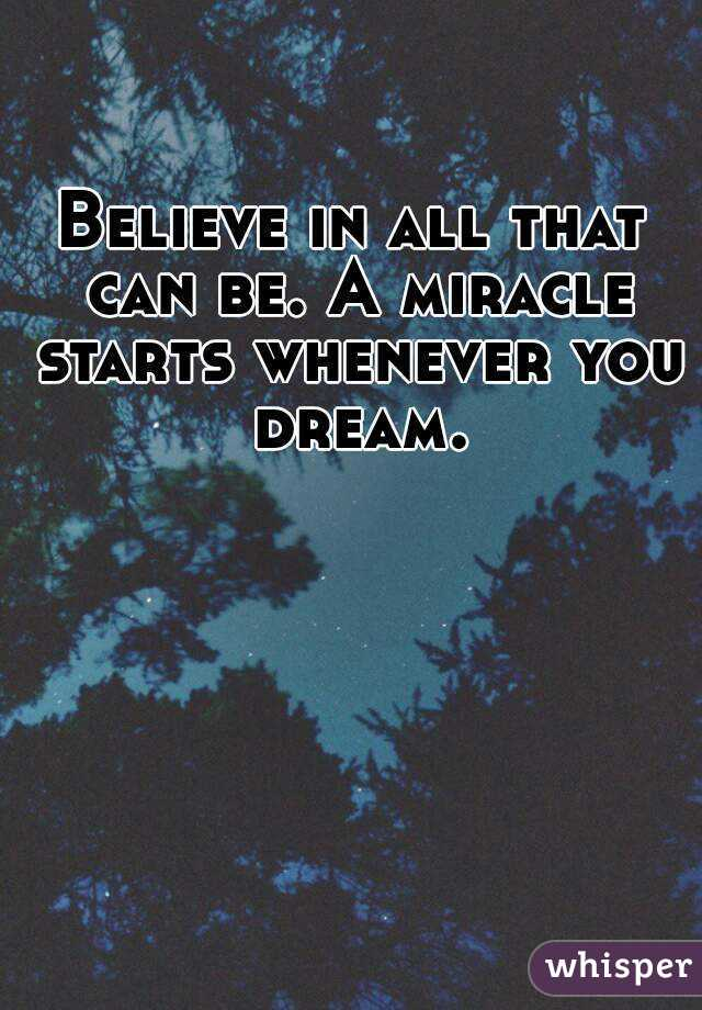 Believe in all that can be. A miracle starts whenever you dream.