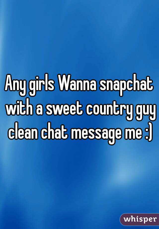 Any girls Wanna snapchat with a sweet country guy clean chat message me :)