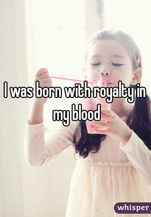 I was born with royalty in my blood