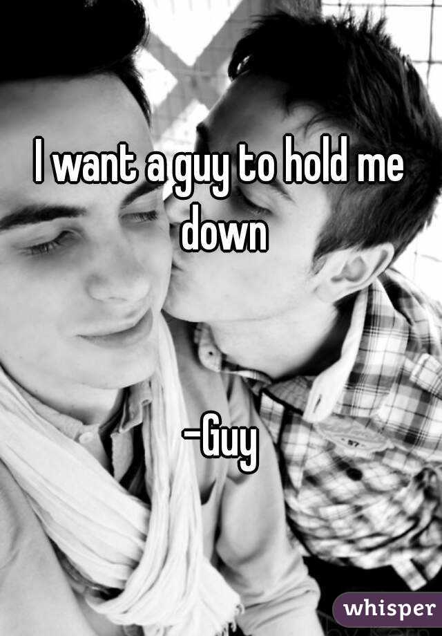 I want a guy to hold me down   -Guy