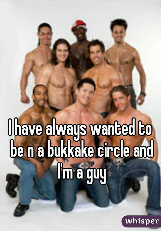 I have always wanted to be n a bukkake circle and I'm a guy