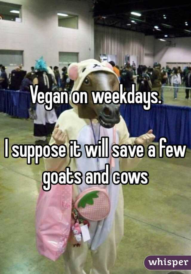 Vegan on weekdays.   I suppose it will save a few goats and cows