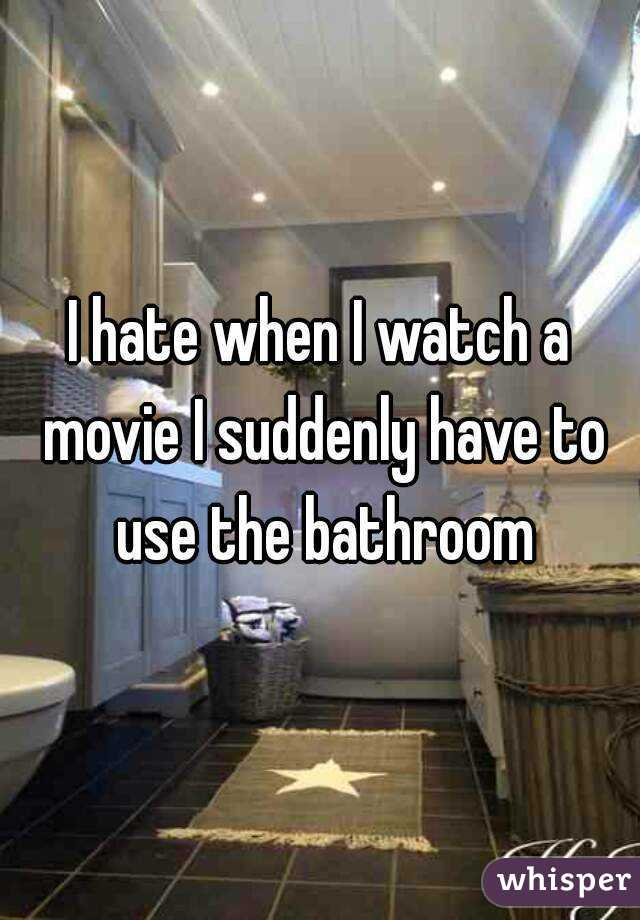 I hate when I watch a movie I suddenly have to use the bathroom