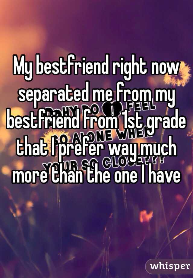 My bestfriend right now separated me from my bestfriend from 1st grade that I prefer way much more than the one I have
