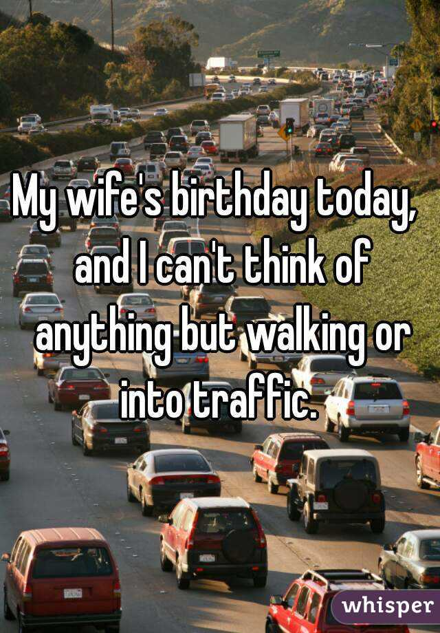 My wife's birthday today,  and I can't think of anything but walking or into traffic.