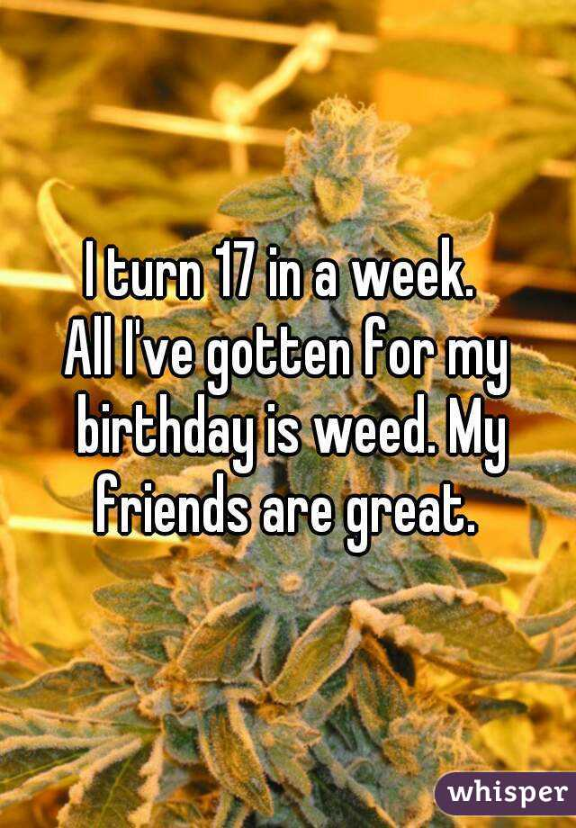I turn 17 in a week.  All I've gotten for my birthday is weed. My friends are great.