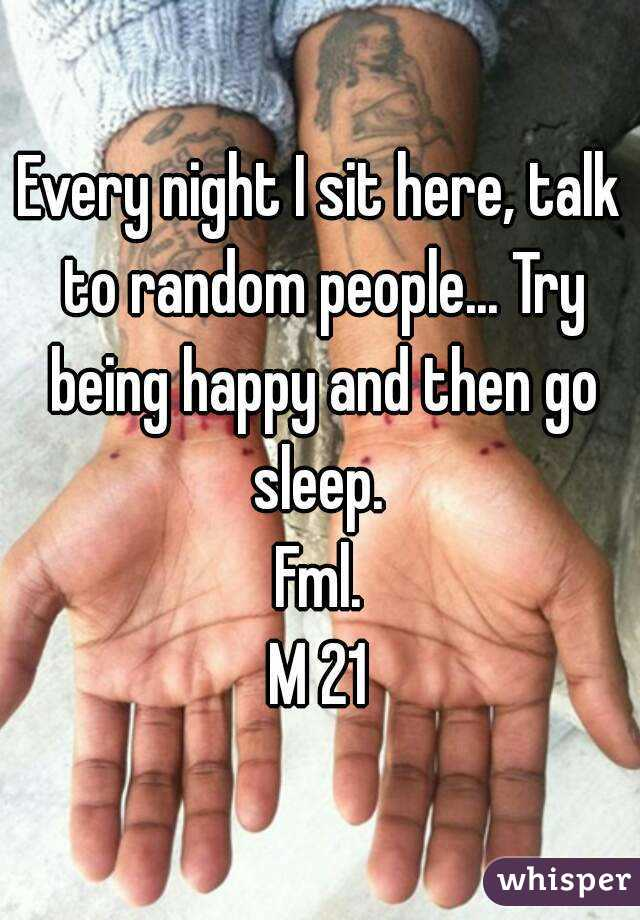 Every night I sit here, talk to random people... Try being happy and then go sleep.  Fml. M 21