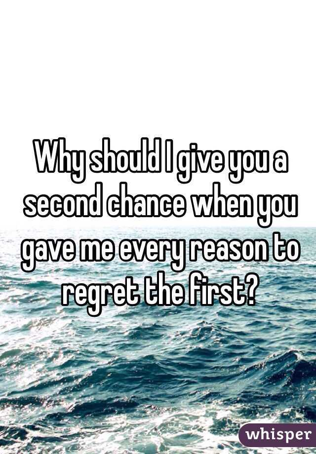 Why should I give you a second chance when you gave me every