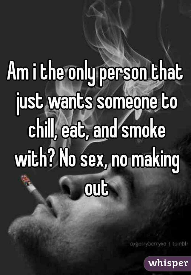 Am i the only person that just wants someone to chill, eat, and smoke with? No sex, no making out