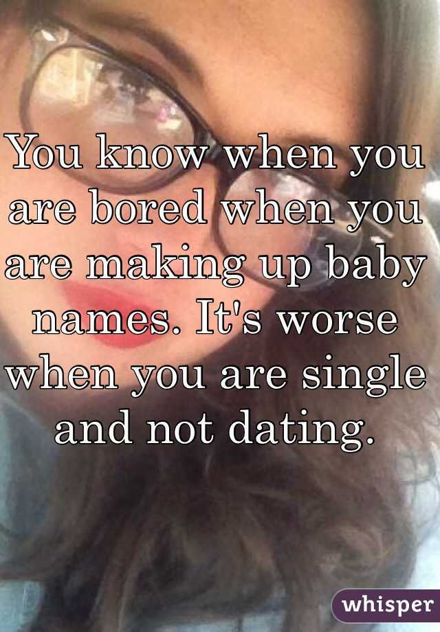 You know when you are bored when you are making up baby names. It's worse when you are single and not dating.