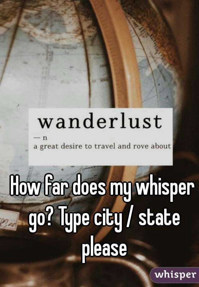 How far does my whisper go? Type city / state please