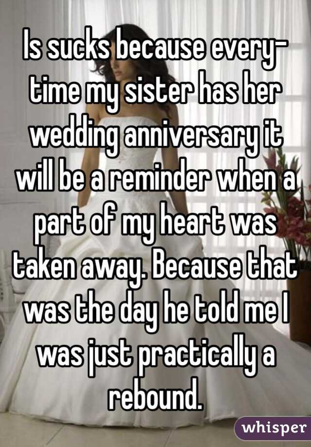 Is sucks because every-time my sister has her wedding anniversary it will be a reminder when a part of my heart was taken away. Because that was the day he told me I was just practically a rebound.